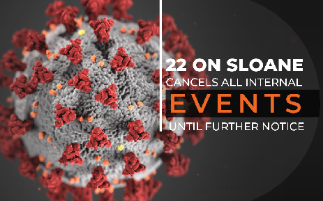 22 ON SLOANE CANCELS ALL INTERNAL EVENTS UNTIL FURTHER NOTICE